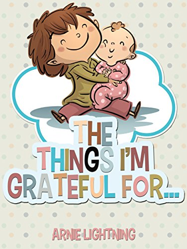 The Things I'm Grateful For Cute Short Stories for Kids About Being Thankful and Grateful (Gratitude Series Book 3)